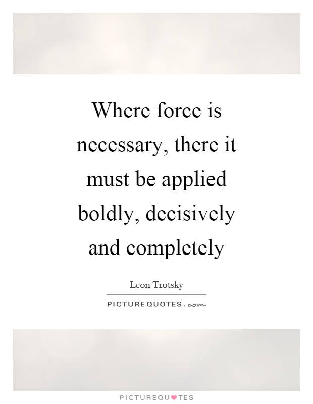 Where force is necessary, there it must be applied boldly, decisively and completely Picture Quote #1