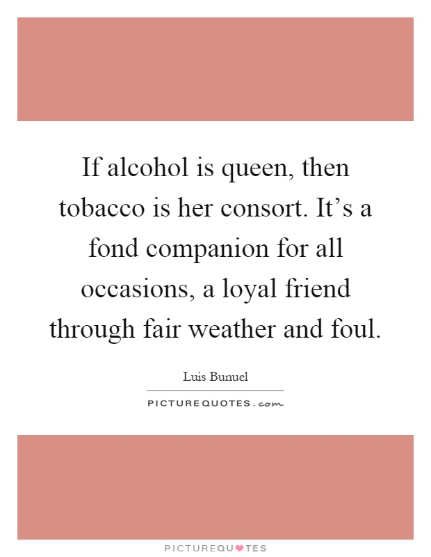 If alcohol is queen, then tobacco is her consort. It's a fond companion for all occasions, a loyal friend through fair weather and foul Picture Quote #1