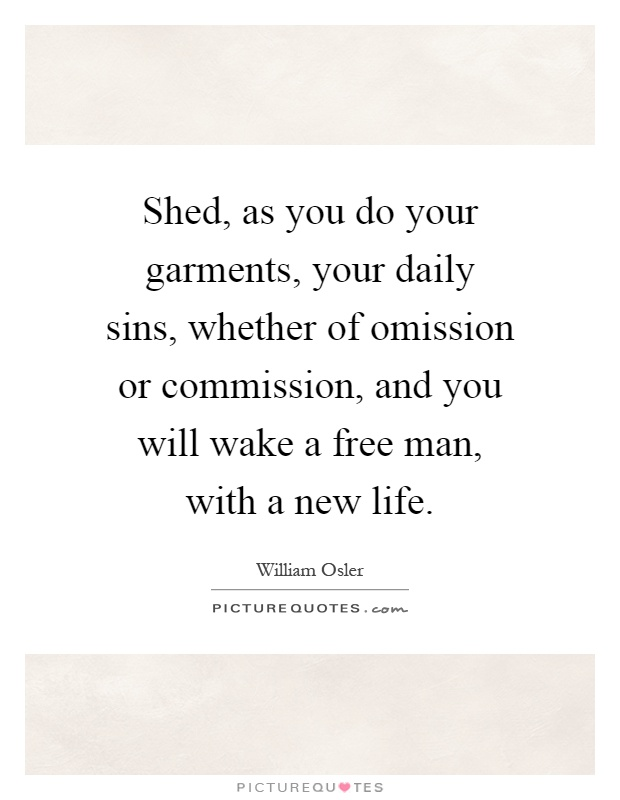 Shed, as you do your garments, your daily sins, whether of omission or commission, and you will wake a free man, with a new life Picture Quote #1