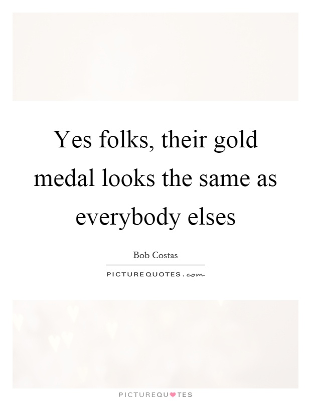 Yes folks, their gold medal looks the same as everybody elses Picture Quote #1