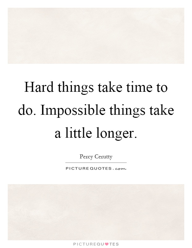 Hard things take time to do. Impossible things take a little longer Picture Quote #1