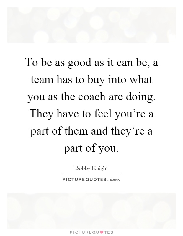 To be as good as it can be, a team has to buy into what you as the coach are doing. They have to feel you're a part of them and they're a part of you Picture Quote #1