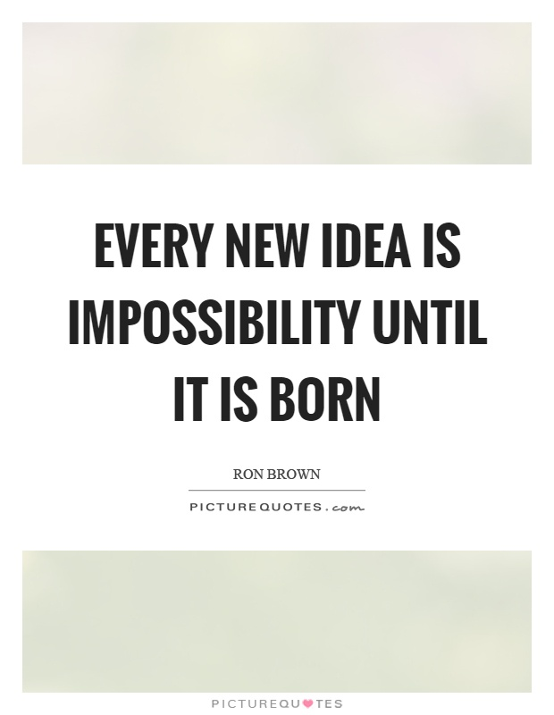 Every new idea is impossibility until it is born Picture Quote #1