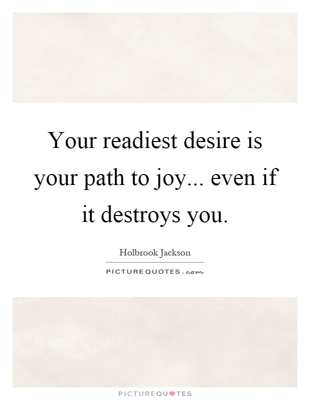 Your readiest desire is your path to joy... even if it destroys you Picture Quote #1