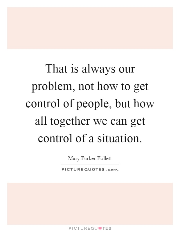 That is always our problem, not how to get control of people, but how all together we can get control of a situation Picture Quote #1