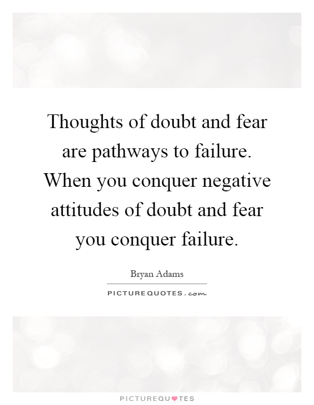 Thoughts of doubt and fear are pathways to failure. When you conquer negative attitudes of doubt and fear you conquer failure Picture Quote #1