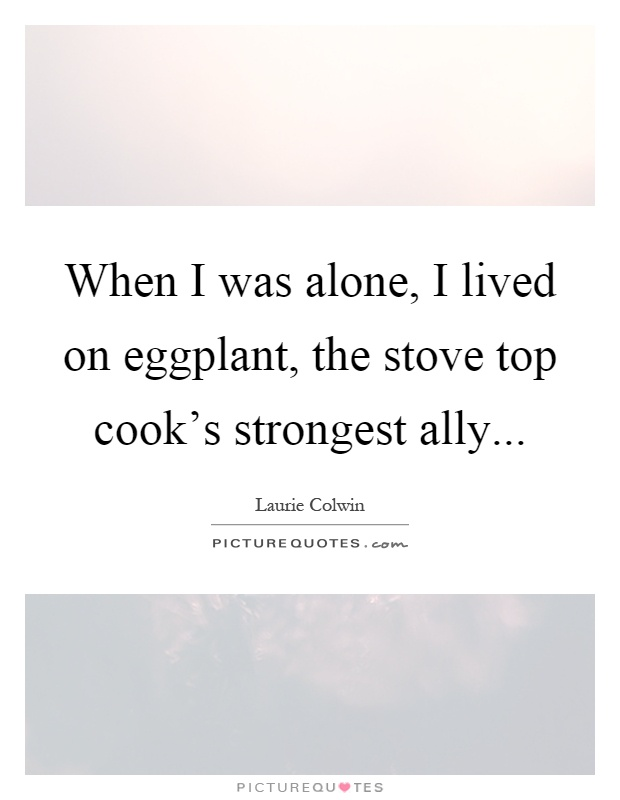 When I was alone, I lived on eggplant, the stove top cook's strongest ally Picture Quote #1