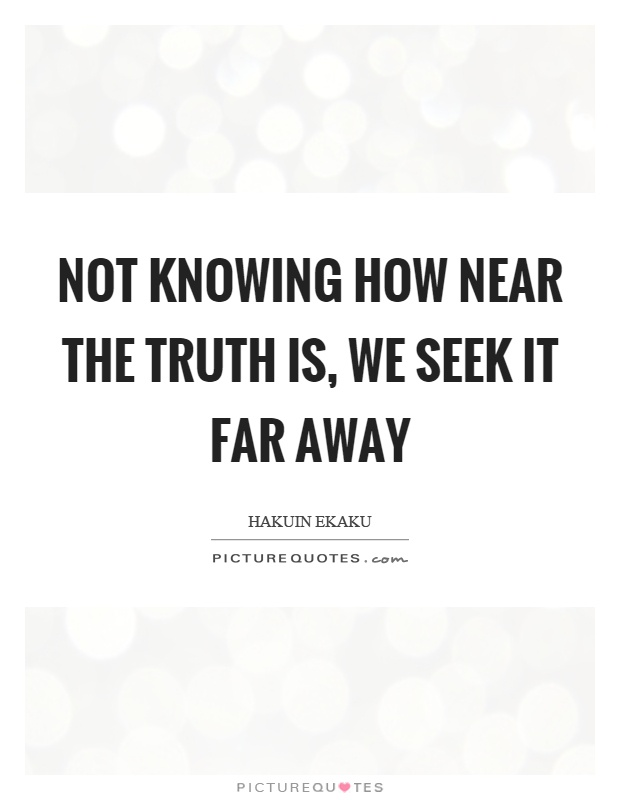 Not knowing how near the truth is, we seek it far away Picture Quote #1
