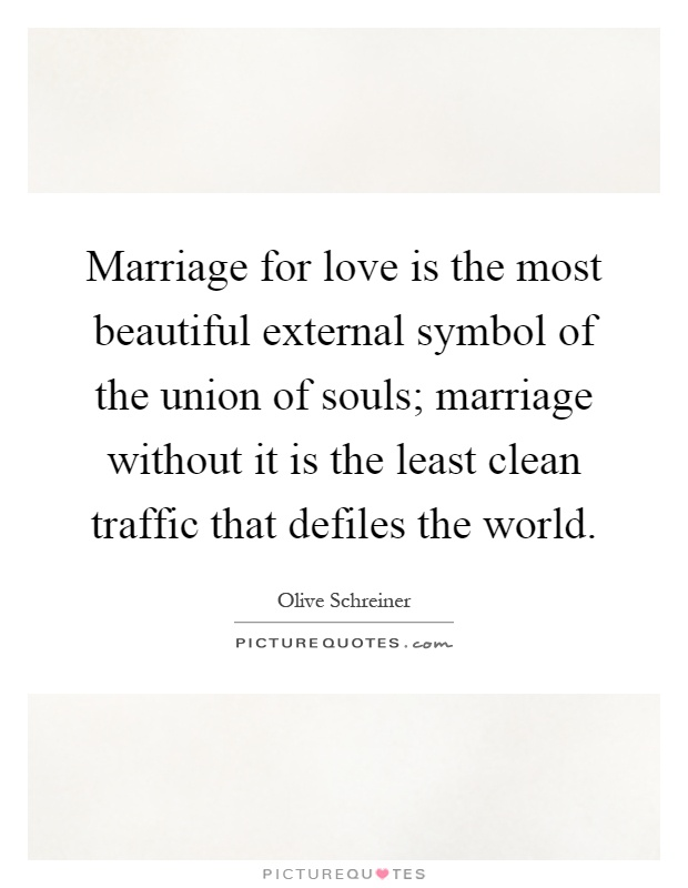 Marriage for love is the most beautiful external symbol of the union of souls; marriage without it is the least clean traffic that defiles the world Picture Quote #1