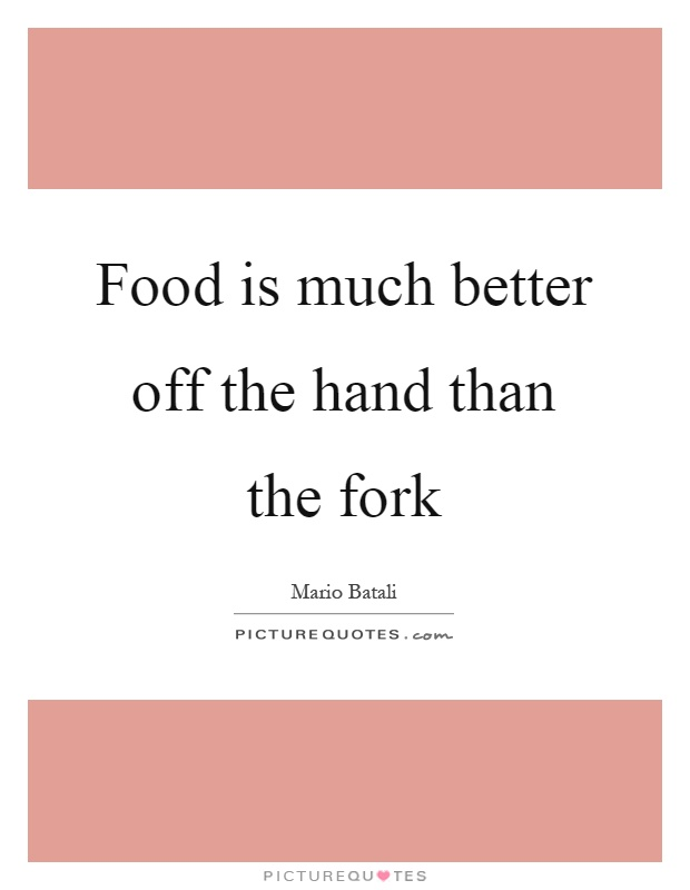 Food is much better off the hand than the fork Picture Quote #1