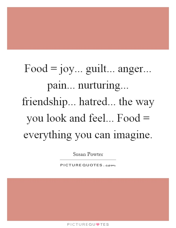 Food = joy... guilt... anger... pain... nurturing... friendship... hatred... the way you look and feel... Food = everything you can imagine Picture Quote #1