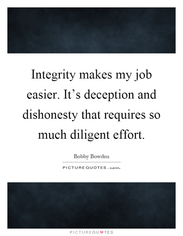 Integrity makes my job easier. It's deception and dishonesty that requires so much diligent effort Picture Quote #1