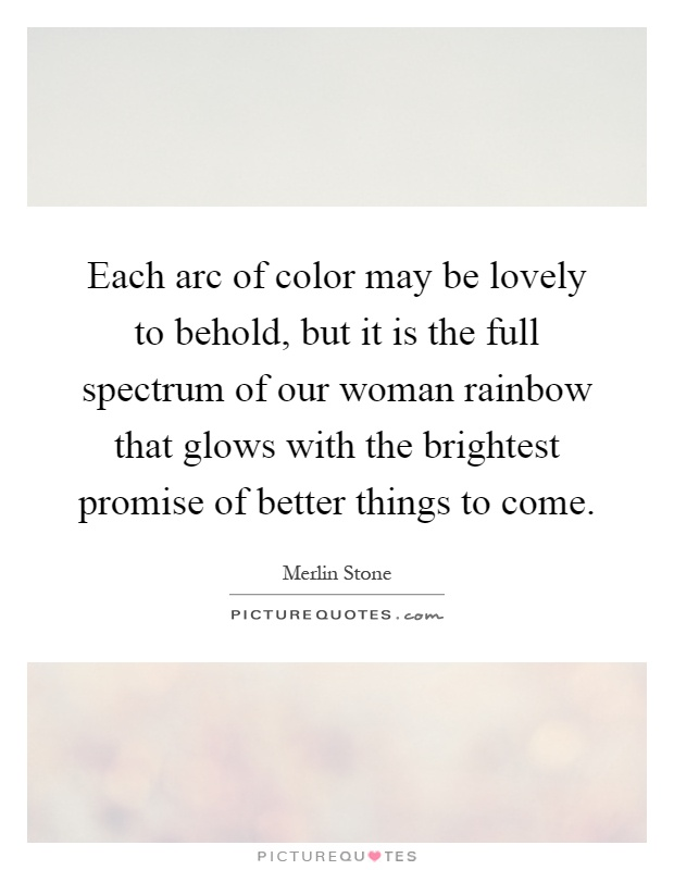 Each arc of color may be lovely to behold, but it is the full spectrum of our woman rainbow that glows with the brightest promise of better things to come Picture Quote #1