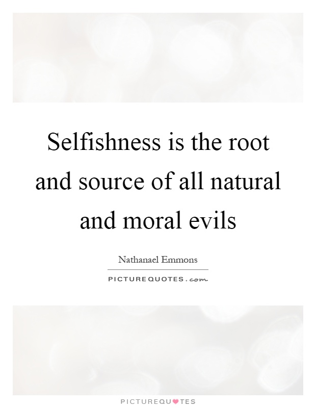 selfishness roots In the spirits book, in chapter vii, a chapter about moral perfection, the headwaters of our problems is revealed it is selfishness, this word covers much ground starting from not wanting to give, to not wanting others to succeed, all the way to corruption and crime in the desire for more.