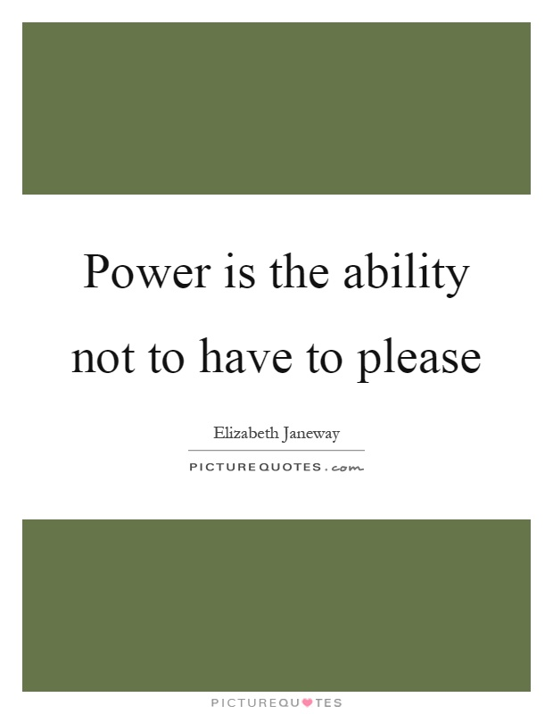 Power is the ability not to have to please Picture Quote #1