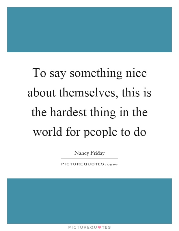 To say something nice about themselves, this is the hardest thing in the world for people to do Picture Quote #1