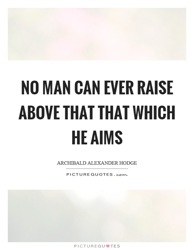 No man can ever raise above that that which he aims Picture Quote #1
