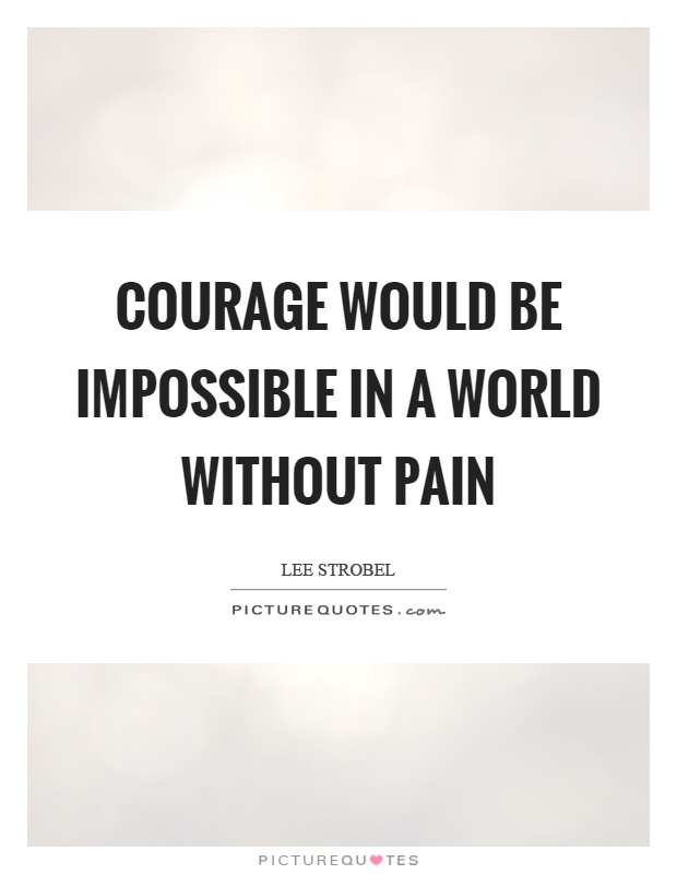 Courage would be impossible in a world without pain Picture Quote #1