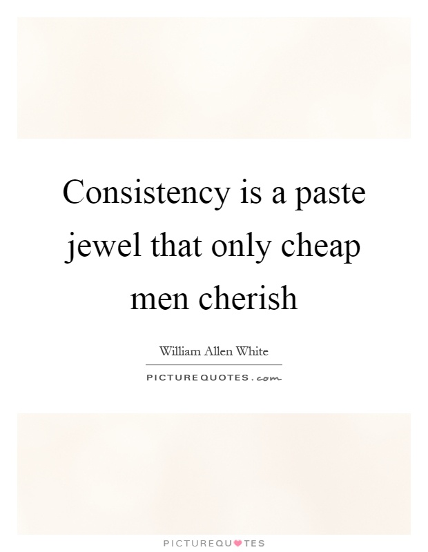 Consistency is a paste jewel that only cheap men cherish Picture Quote #1