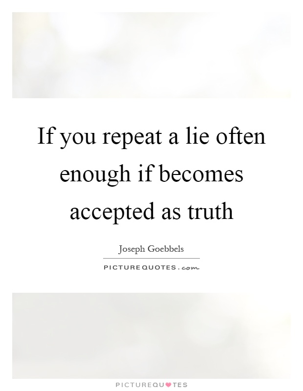 If you repeat a lie often enough if becomes accepted as truth Picture Quote #1