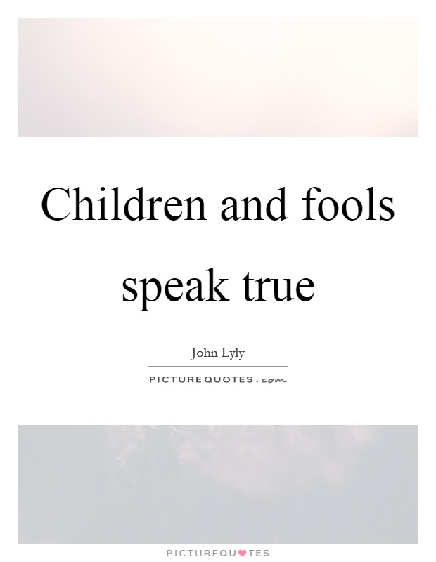 Children and fools speak true Picture Quote #1