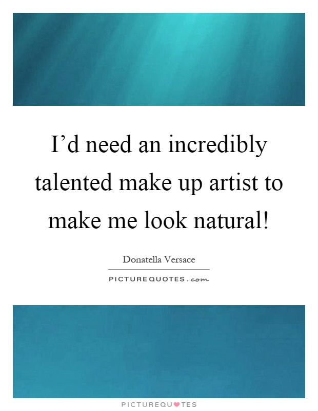 I'd need an incredibly talented make up artist to make me look natural! Picture Quote #1