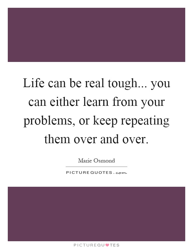 Life can be real tough... you can either learn from your problems, or keep repeating them over and over Picture Quote #1