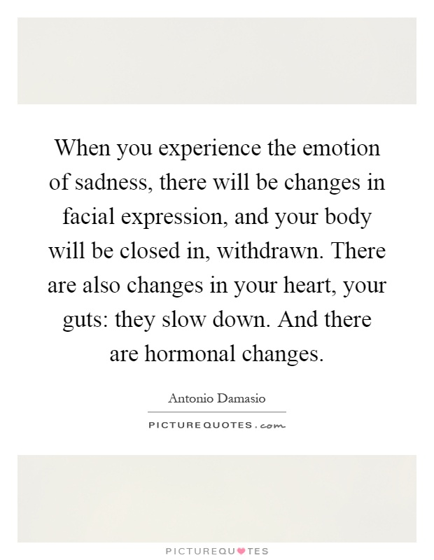 When you experience the emotion of sadness, there will be changes in facial expression, and your body will be closed in, withdrawn. There are also changes in your heart, your guts: they slow down. And there are hormonal changes Picture Quote #1