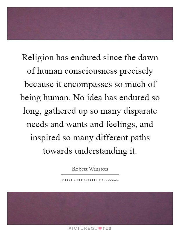 Religion has endured since the dawn of human consciousness precisely because it encompasses so much of being human. No idea has endured so long, gathered up so many disparate needs and wants and feelings, and inspired so many different paths towards understanding it Picture Quote #1