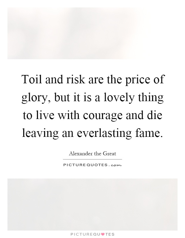 Toil and risk are the price of glory, but it is a lovely thing to live with courage and die leaving an everlasting fame Picture Quote #1