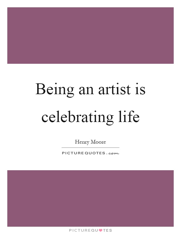 Celebrating Life Quotes Endearing Being An Artist Is Celebrating Life  Picture Quotes