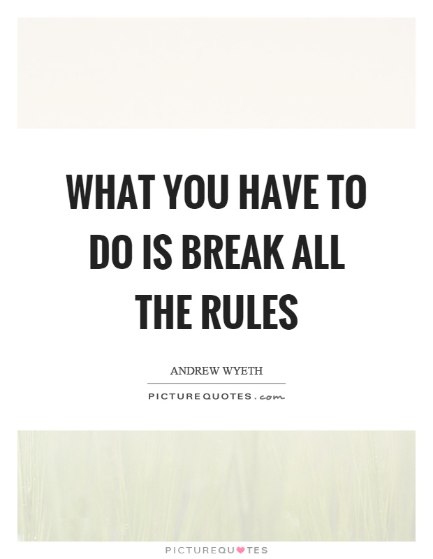 What you have to do is break all the rules Picture Quote #1