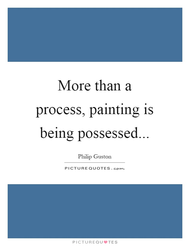 More than a process, painting is being possessed Picture Quote #1