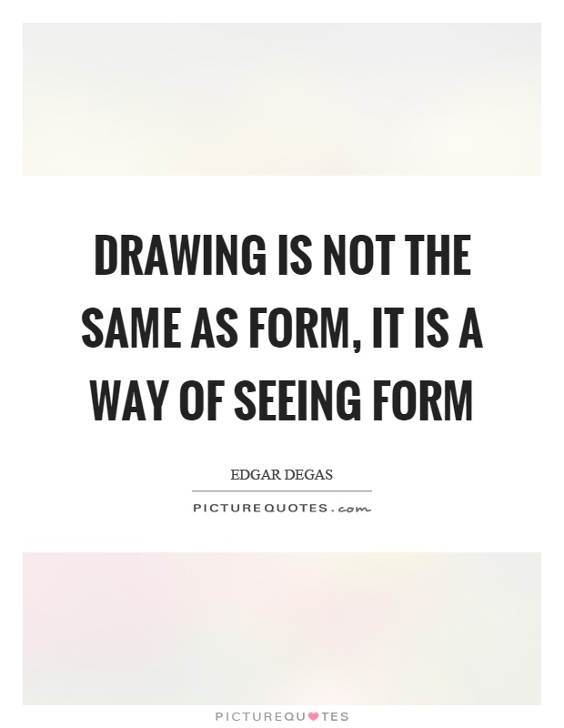 Drawing is not the same as form, it is a way of seeing form Picture Quote #1