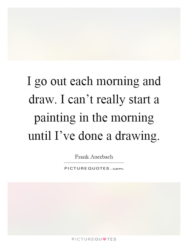 Each Morning We Are Born Again What We Do Today Is What: I Go Out Each Morning And Draw. I Can't Really Start A