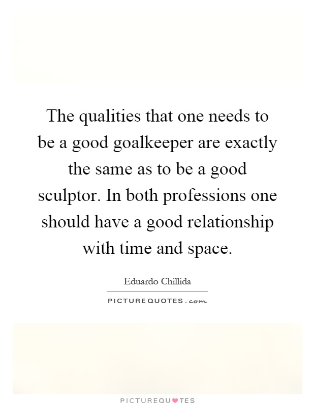 The qualities that one needs to be a good goalkeeper are exactly the same as to be a good sculptor. In both professions one should have a good relationship with time and space Picture Quote #1