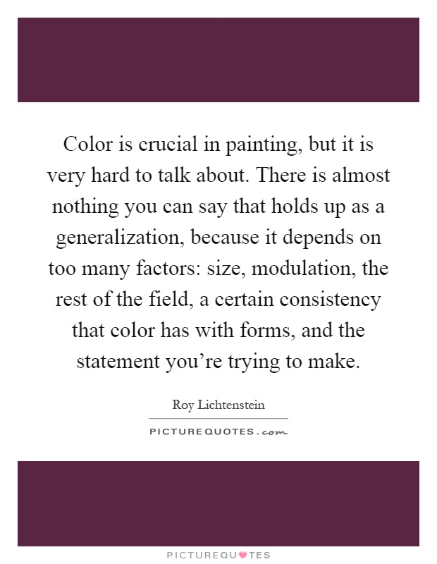 Color is crucial in painting, but it is very hard to talk about. There is almost nothing you can say that holds up as a generalization, because it depends on too many factors: size, modulation, the rest of the field, a certain consistency that color has with forms, and the statement you're trying to make Picture Quote #1