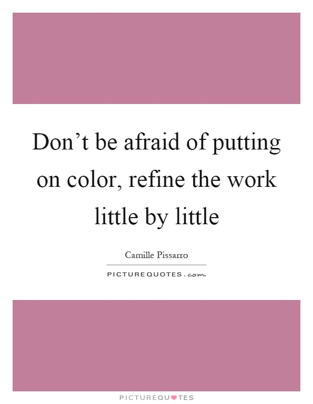 Don't be afraid of putting on color, refine the work little by little Picture Quote #1