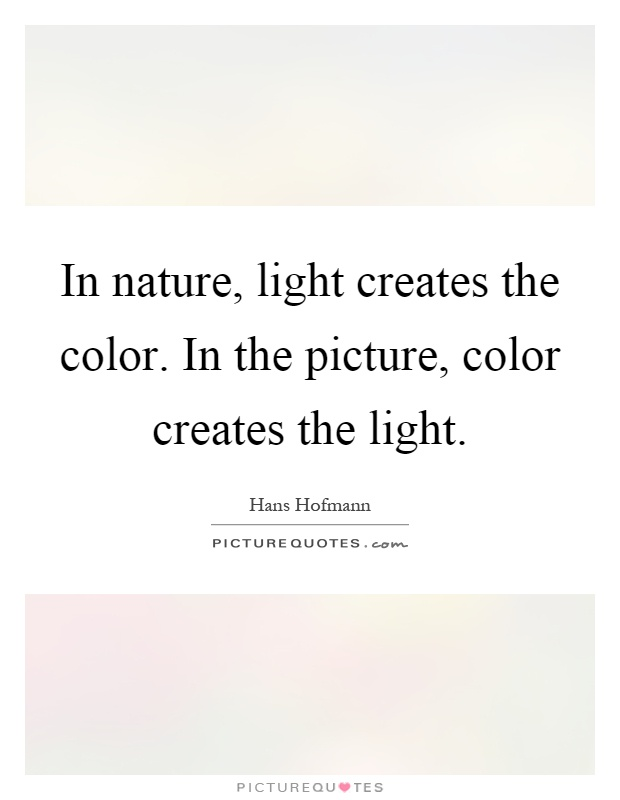 In nature, light creates the color. In the picture, color creates the light Picture Quote #1