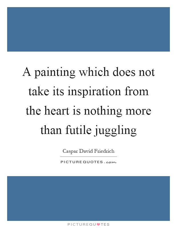 A painting which does not take its inspiration from the heart is nothing more than futile juggling Picture Quote #1