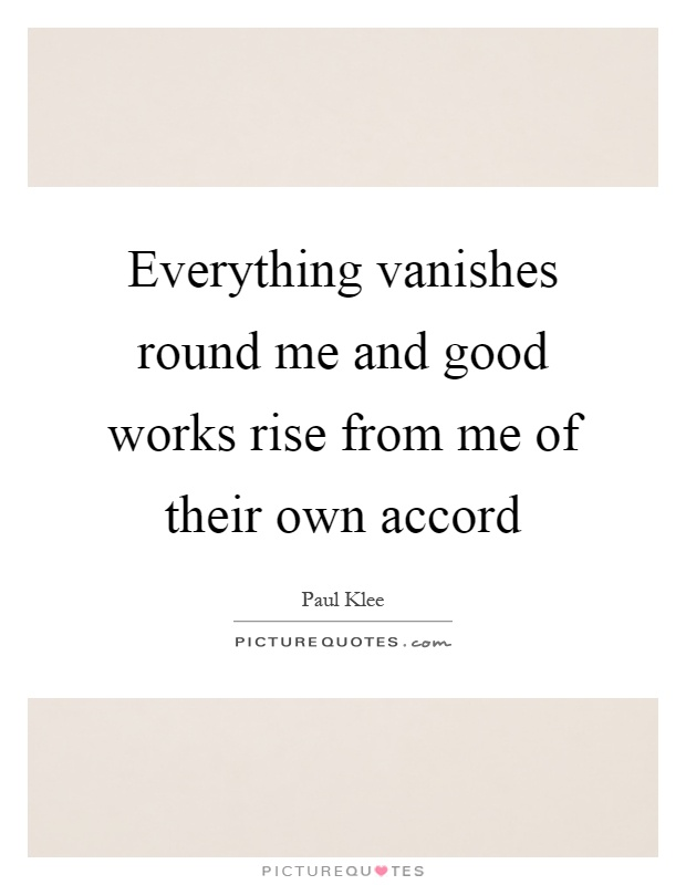 Everything vanishes round me and good works rise from me of their own accord Picture Quote #1