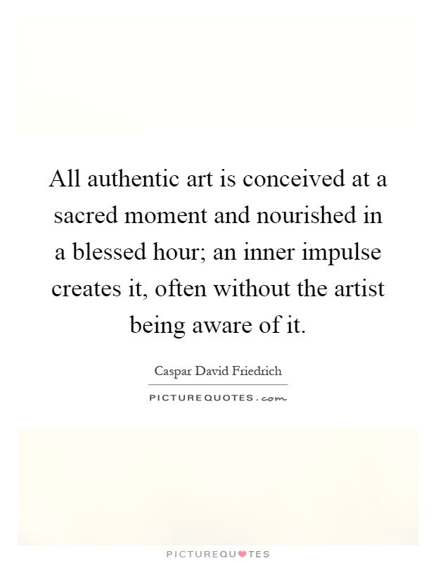 All authentic art is conceived at a sacred moment and nourished in a blessed hour; an inner impulse creates it, often without the artist being aware of it Picture Quote #1