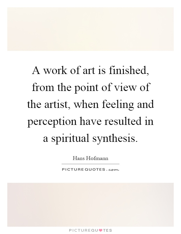 A work of art is finished, from the point of view of the artist, when feeling and perception have resulted in a spiritual synthesis Picture Quote #1