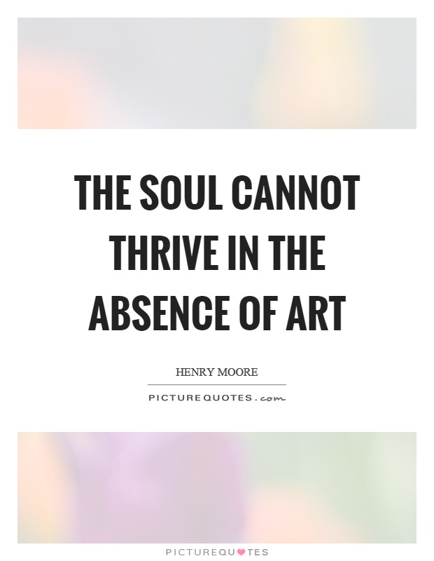 The soul cannot thrive in the absence of art Picture Quote #1