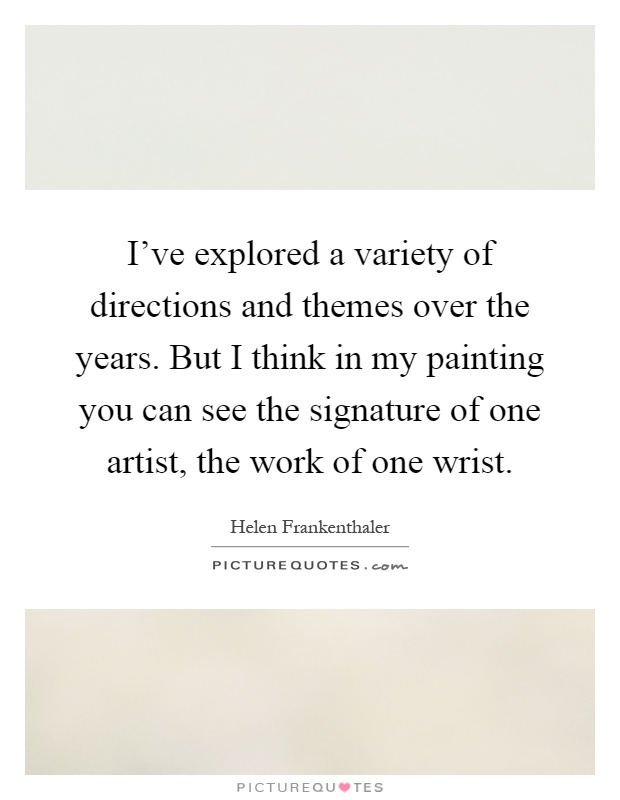 I've explored a variety of directions and themes over the years. But I think in my painting you can see the signature of one artist, the work of one wrist Picture Quote #1