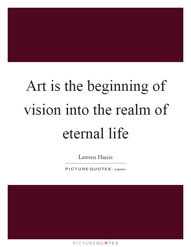 Art is the beginning of vision into the realm of eternal life Picture Quote #1