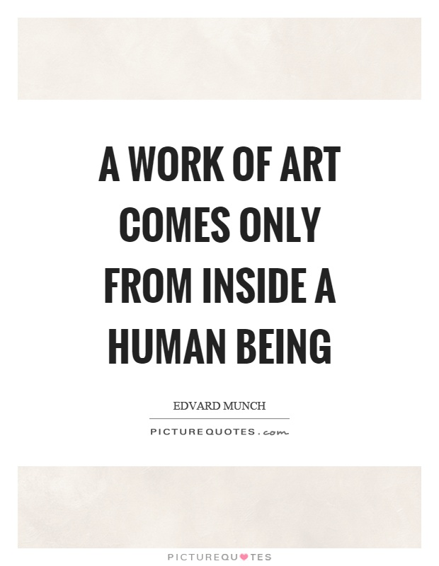 A work of art comes only from inside a human being Picture Quote #1