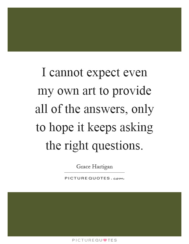 I cannot expect even my own art to provide all of the answers, only to hope it keeps asking the right questions Picture Quote #1
