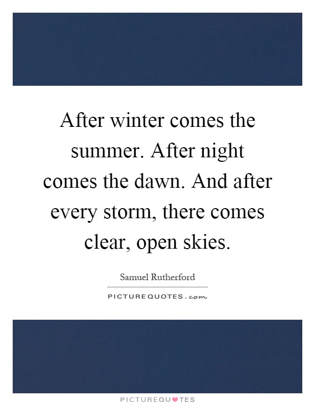 After winter comes the summer. After night comes the dawn. And after every storm, there comes clear, open skies Picture Quote #1