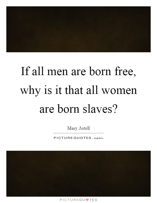 If all men are born free, why is it that all women are born slaves? Picture Quote #1